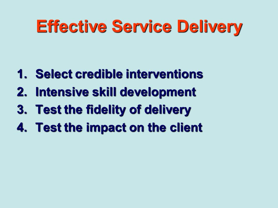 Effective Service Delivery 1.Select credible interventions 2.Intensive skill development 3.Test the fidelity of delivery 4.Test the impact on the clie
