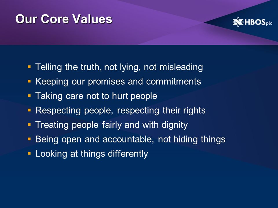 Our Core Values Telling the truth, not lying, not misleading Keeping our promises and commitments Taking care not to hurt people Respecting people, respecting their rights Treating people fairly and with dignity Being open and accountable, not hiding things Looking at things differently