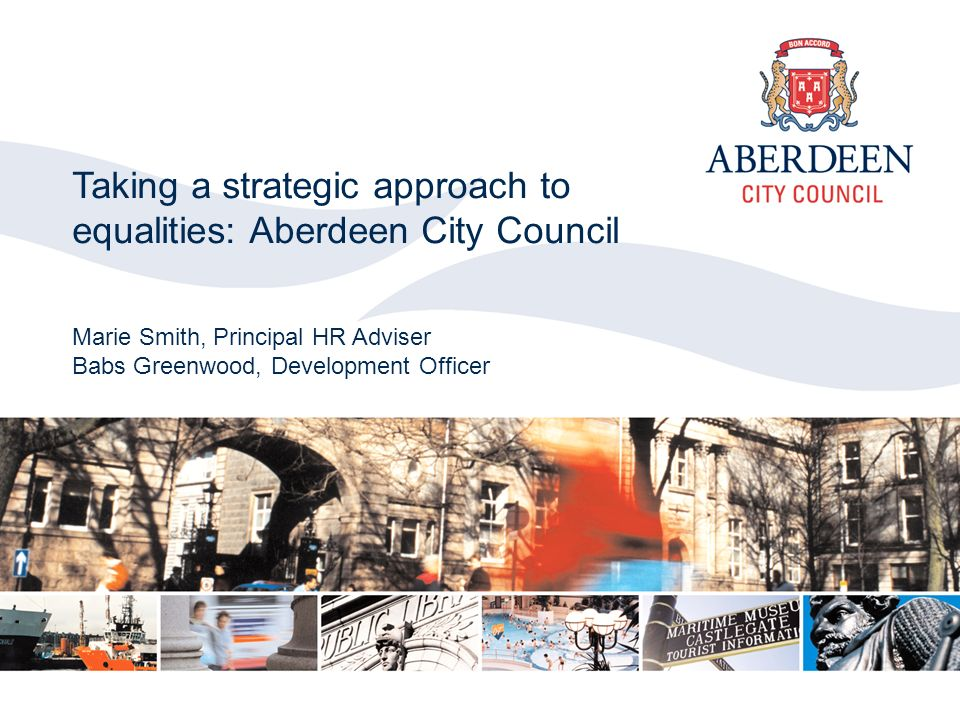 Aberdeen City Council 2006 Taking a strategic approach to equalities: Aberdeen City Council Marie Smith, Principal HR Adviser Babs Greenwood, Development Officer