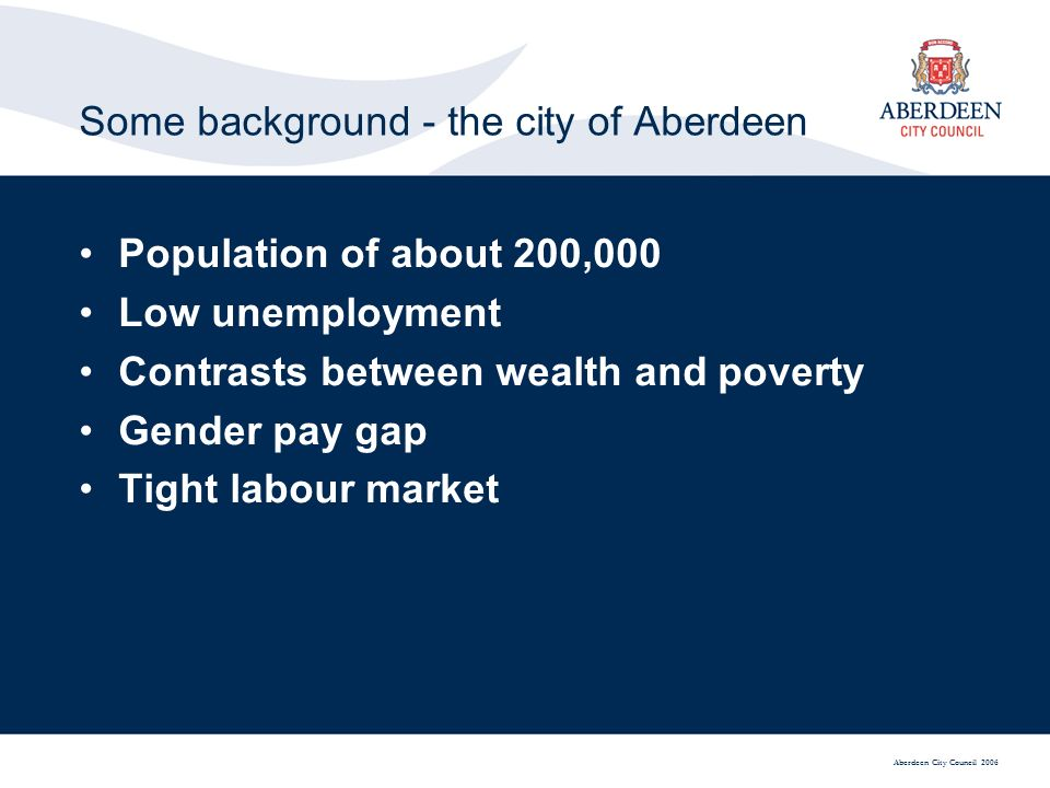 Aberdeen City Council 2006 Some background - the city of Aberdeen Population of about 200,000 Low unemployment Contrasts between wealth and poverty Gender pay gap Tight labour market