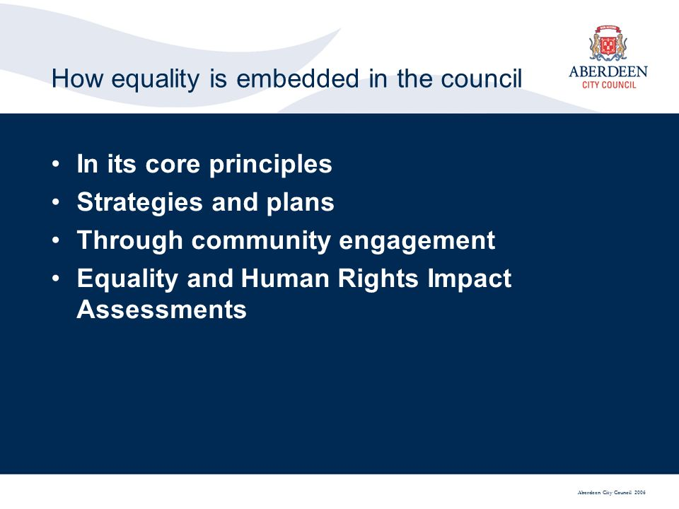 Aberdeen City Council 2006 How equality is embedded in the council In its core principles Strategies and plans Through community engagement Equality and Human Rights Impact Assessments