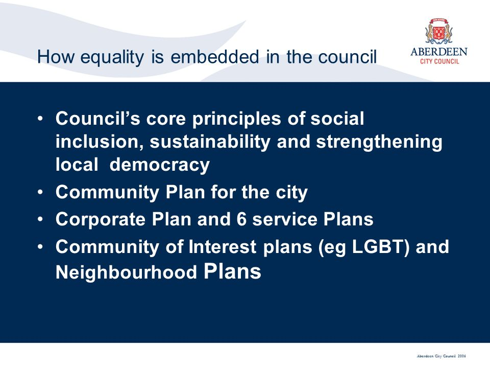 Aberdeen City Council 2006 How equality is embedded in the council Councils core principles of social inclusion, sustainability and strengthening local democracy Community Plan for the city Corporate Plan and 6 service Plans Community of Interest plans (eg LGBT) and Neighbourhood Plans
