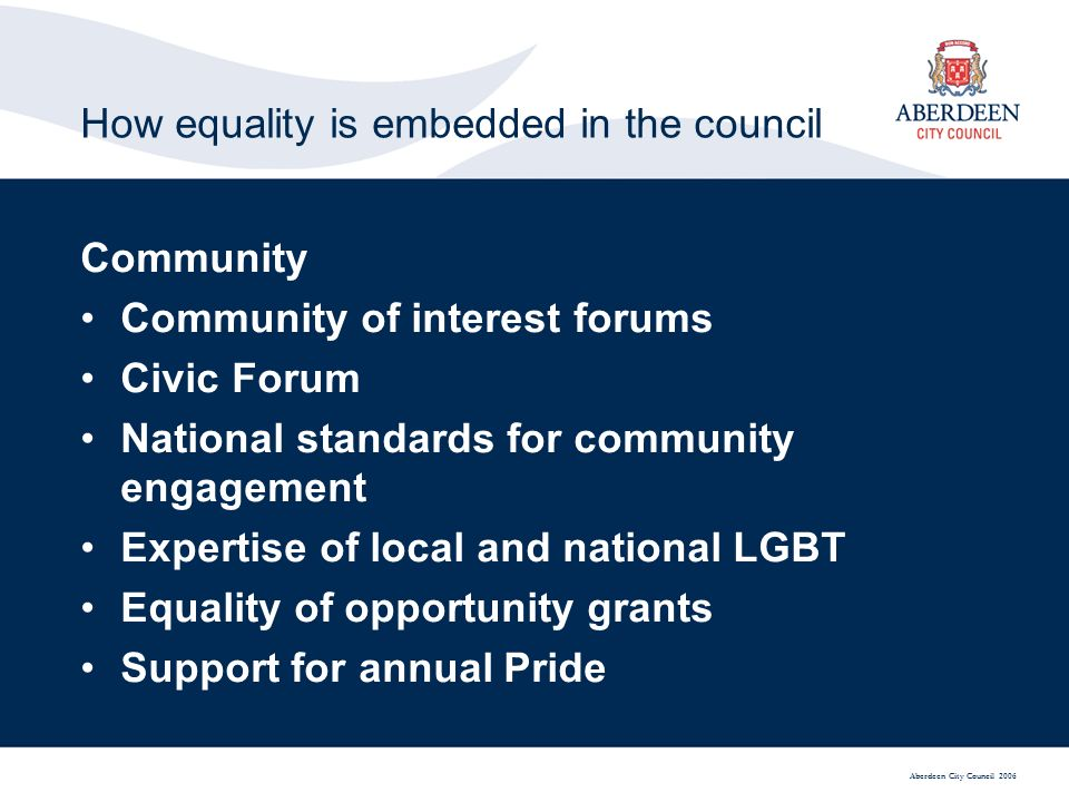 Aberdeen City Council 2006 How equality is embedded in the council Community Community of interest forums Civic Forum National standards for community engagement Expertise of local and national LGBT Equality of opportunity grants Support for annual Pride