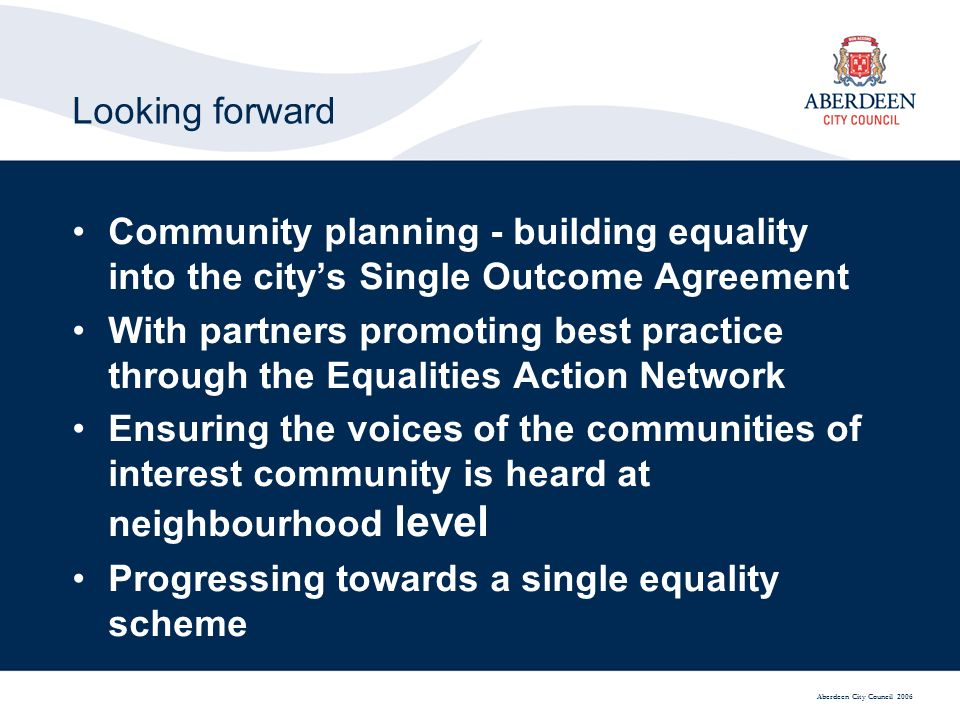 Aberdeen City Council 2006 Looking forward Community planning - building equality into the citys Single Outcome Agreement With partners promoting best practice through the Equalities Action Network Ensuring the voices of the communities of interest community is heard at neighbourhood level Progressing towards a single equality scheme