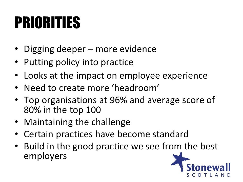 PRIORITIES Digging deeper – more evidence Putting policy into practice Looks at the impact on employee experience Need to create more headroom Top organisations at 96% and average score of 80% in the top 100 Maintaining the challenge Certain practices have become standard Build in the good practice we see from the best employers