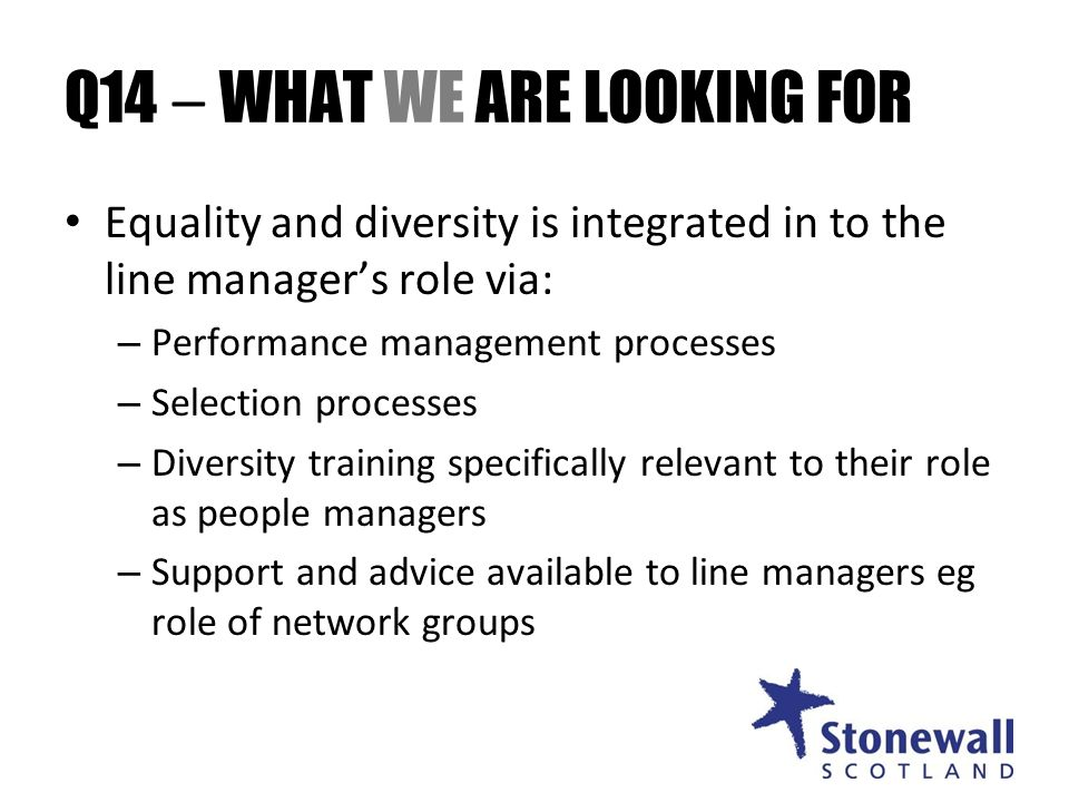 Q14 – WHAT WE ARE LOOKING FOR Equality and diversity is integrated in to the line managers role via: – Performance management processes – Selection processes – Diversity training specifically relevant to their role as people managers – Support and advice available to line managers eg role of network groups