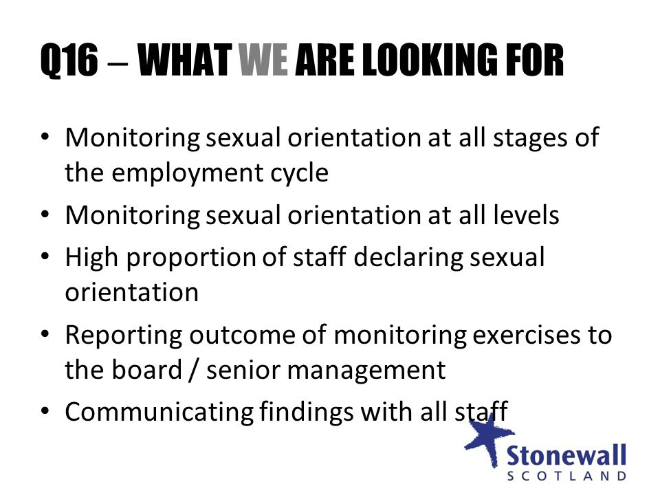 Q16 – WHAT WE ARE LOOKING FOR Monitoring sexual orientation at all stages of the employment cycle Monitoring sexual orientation at all levels High proportion of staff declaring sexual orientation Reporting outcome of monitoring exercises to the board / senior management Communicating findings with all staff