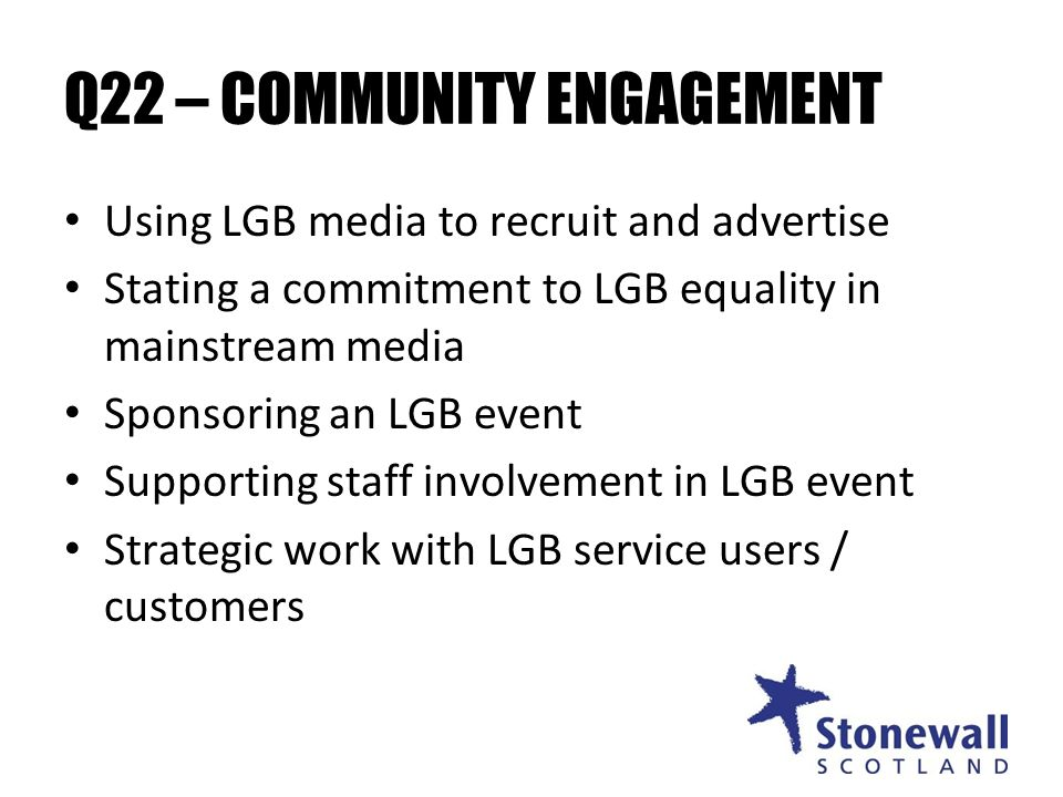 Q22 – COMMUNITY ENGAGEMENT Using LGB media to recruit and advertise Stating a commitment to LGB equality in mainstream media Sponsoring an LGB event Supporting staff involvement in LGB event Strategic work with LGB service users / customers