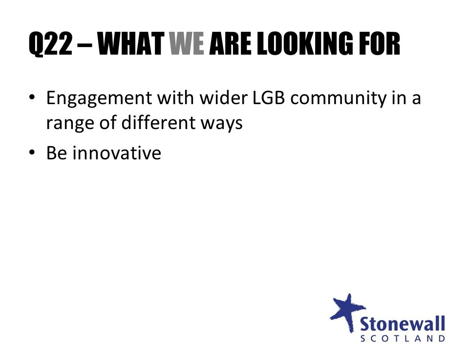 Q22 – WHAT WE ARE LOOKING FOR Engagement with wider LGB community in a range of different ways Be innovative