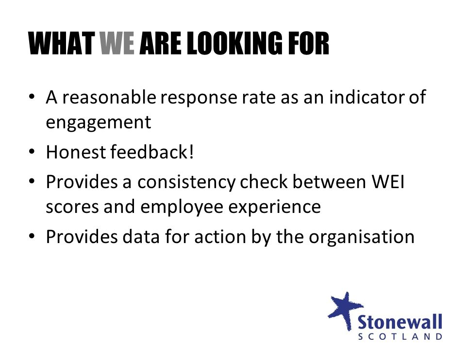 WHAT WE ARE LOOKING FOR A reasonable response rate as an indicator of engagement Honest feedback.