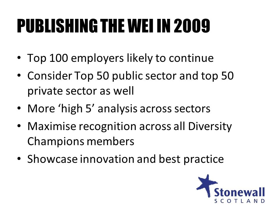 PUBLISHING THE WEI IN 2009 Top 100 employers likely to continue Consider Top 50 public sector and top 50 private sector as well More high 5 analysis across sectors Maximise recognition across all Diversity Champions members Showcase innovation and best practice