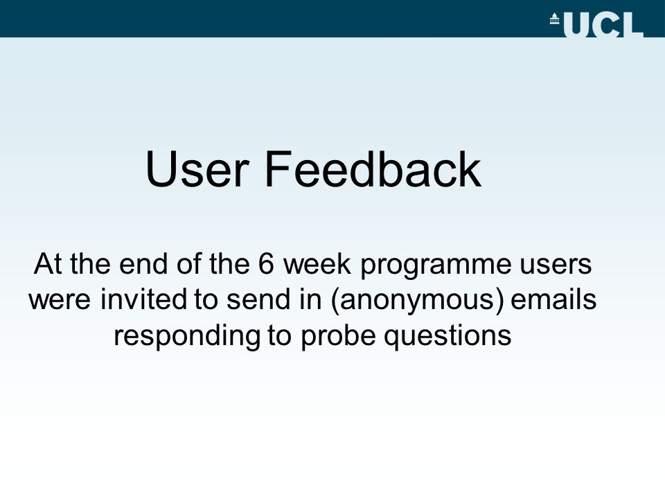 User Feedback At the end of the 6 week programme users were invited to send in (anonymous) emails responding to probe questions