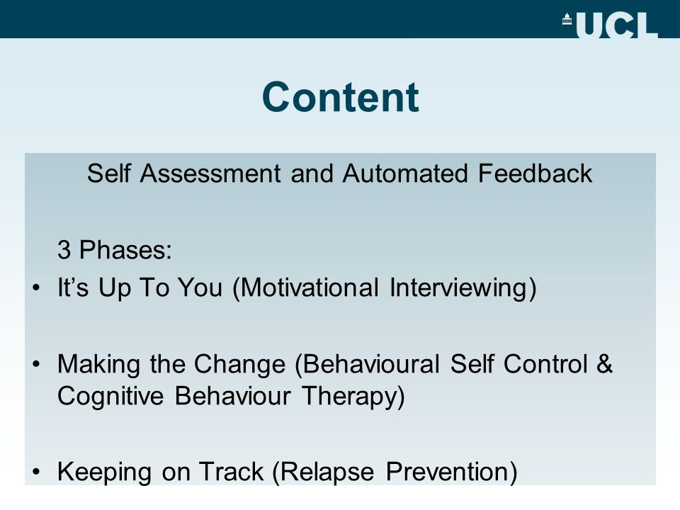 Content Self Assessment and Automated Feedback 3 Phases: Its Up To You (Motivational Interviewing) Making the Change (Behavioural Self Control & Cognitive Behaviour Therapy) Keeping on Track (Relapse Prevention)