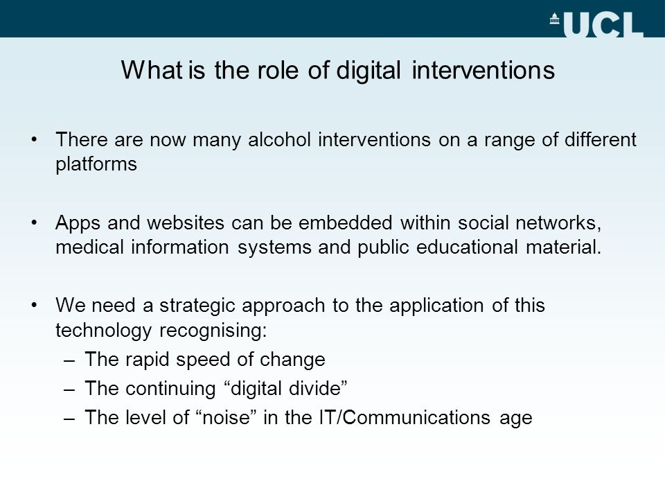 What is the role of digital interventions There are now many alcohol interventions on a range of different platforms Apps and websites can be embedded within social networks, medical information systems and public educational material.
