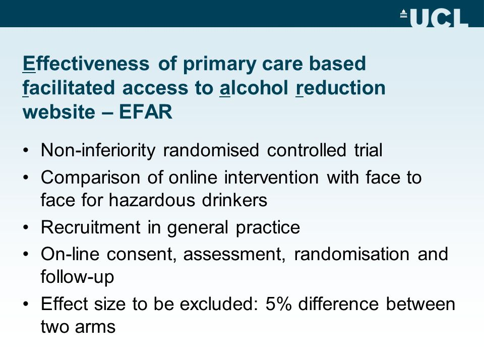 Effectiveness of primary care based facilitated access to alcohol reduction website – EFAR Non-inferiority randomised controlled trial Comparison of online intervention with face to face for hazardous drinkers Recruitment in general practice On-line consent, assessment, randomisation and follow-up Effect size to be excluded: 5% difference between two arms