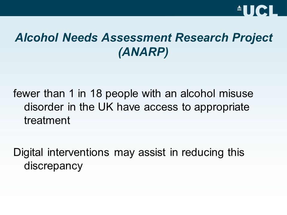 Alcohol Needs Assessment Research Project (ANARP) fewer than 1 in 18 people with an alcohol misuse disorder in the UK have access to appropriate treatment Digital interventions may assist in reducing this discrepancy