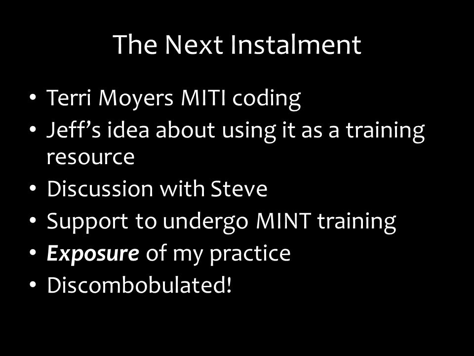 The Next Instalment Terri Moyers MITI coding Jeffs idea about using it as a training resource Discussion with Steve Support to undergo MINT training Exposure of my practice Discombobulated!