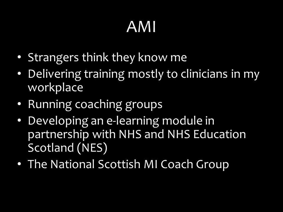 AMI Strangers think they know me Delivering training mostly to clinicians in my workplace Running coaching groups Developing an e-learning module in partnership with NHS and NHS Education Scotland (NES) The National Scottish MI Coach Group