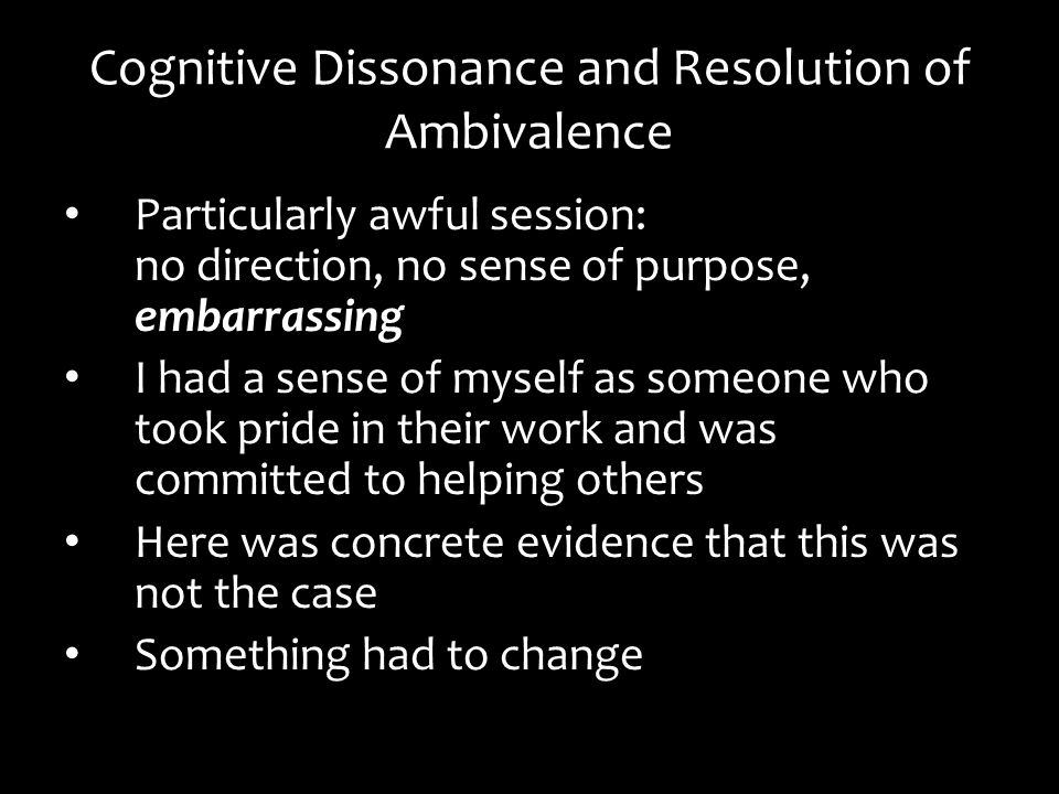 Cognitive Dissonance and Resolution of Ambivalence Particularly awful session: no direction, no sense of purpose, embarrassing I had a sense of myself as someone who took pride in their work and was committed to helping others Here was concrete evidence that this was not the case Something had to change