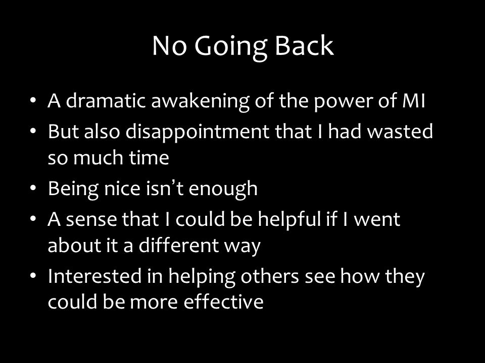 No Going Back A dramatic awakening of the power of MI But also disappointment that I had wasted so much time Being nice isn t enough A sense that I could be helpful if I went about it a different way Interested in helping others see how they could be more effective