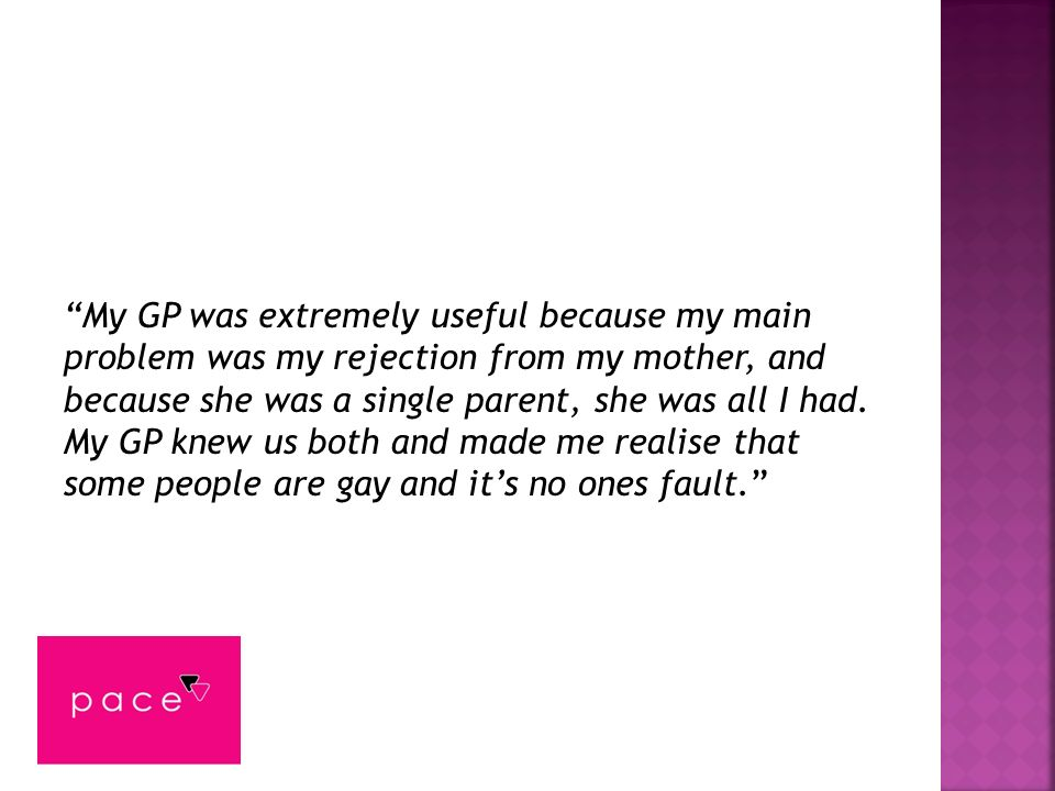 My GP was extremely useful because my main problem was my rejection from my mother, and because she was a single parent, she was all I had. My GP knew