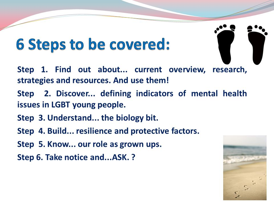 Step 1. Find out about... current overview, research, strategies and resources. And use them! Step 2. Discover... defining indicators of mental health