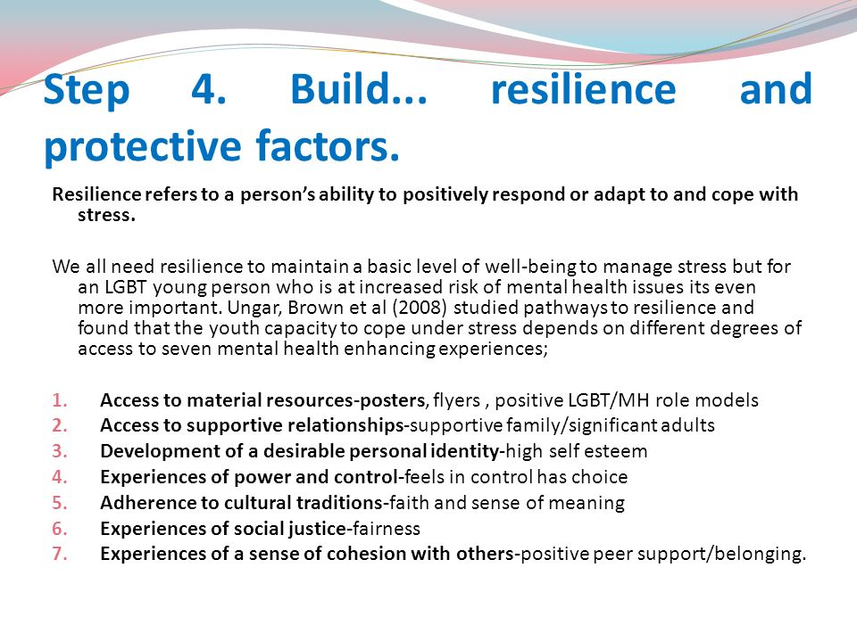 Step 4. Build... resilience and protective factors. Resilience refers to a persons ability to positively respond or adapt to and cope with stress. We