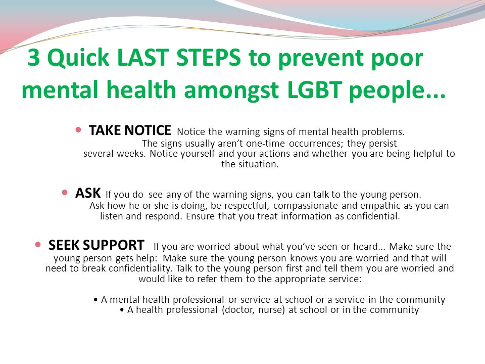 3 Quick LAST STEPS to prevent poor mental health amongst LGBT people... TAKE NOTICE Notice the warning signs of mental health problems. The signs usua