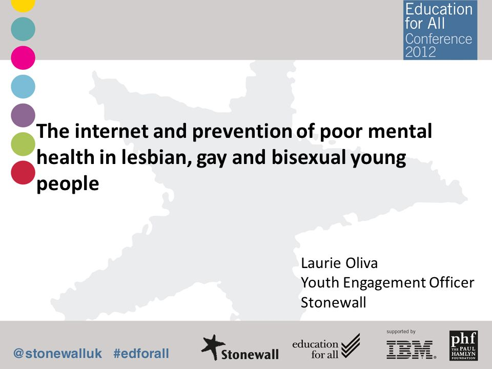 The internet and prevention of poor mental health in lesbian, gay and bisexual young people Laurie Oliva Youth Engagement Officer Stonewall