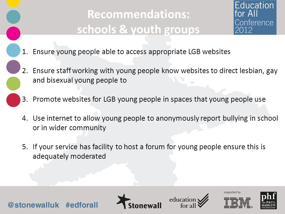 Recommendations: schools & youth groups 1.Ensure young people able to access appropriate LGB websites 2.Ensure staff working with young people know we