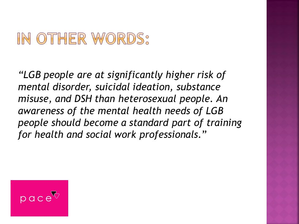 LGB people are at significantly higher risk of mental disorder, suicidal ideation, substance misuse, and DSH than heterosexual people. An awareness of