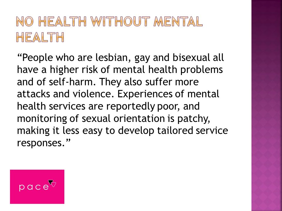 People who are lesbian, gay and bisexual all have a higher risk of mental health problems and of self-harm. They also suffer more attacks and violence