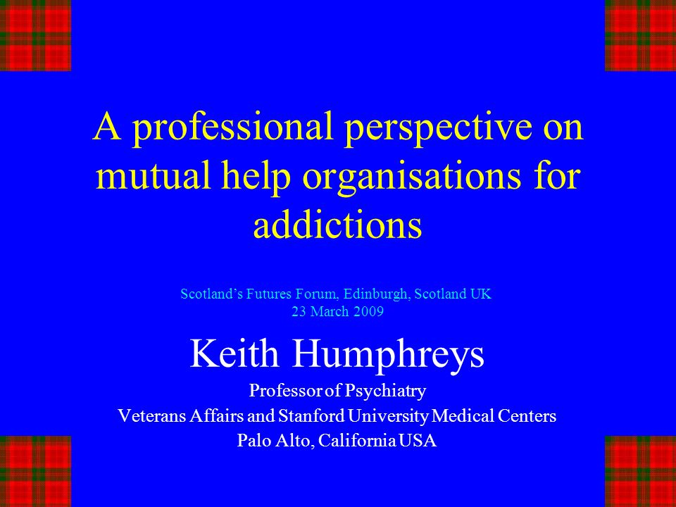 A professional perspective on mutual help organisations for addictions Keith Humphreys Professor of Psychiatry Veterans Affairs and Stanford University Medical Centers Palo Alto, California USA Scotlands Futures Forum, Edinburgh, Scotland UK 23 March 2009