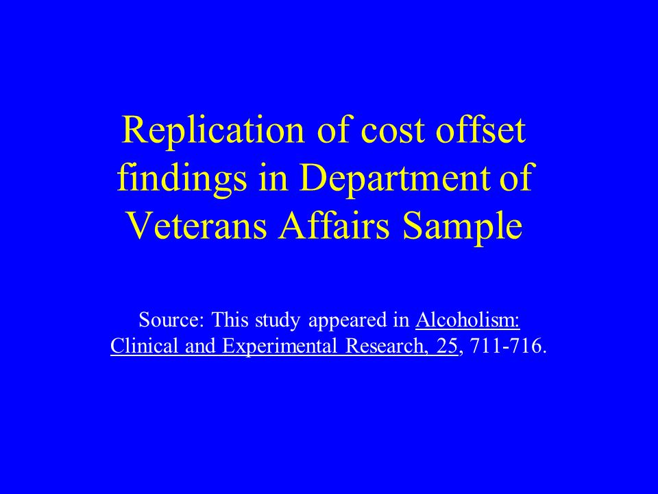 Replication of cost offset findings in Department of Veterans Affairs Sample Source: This study appeared in Alcoholism: Clinical and Experimental Research, 25,