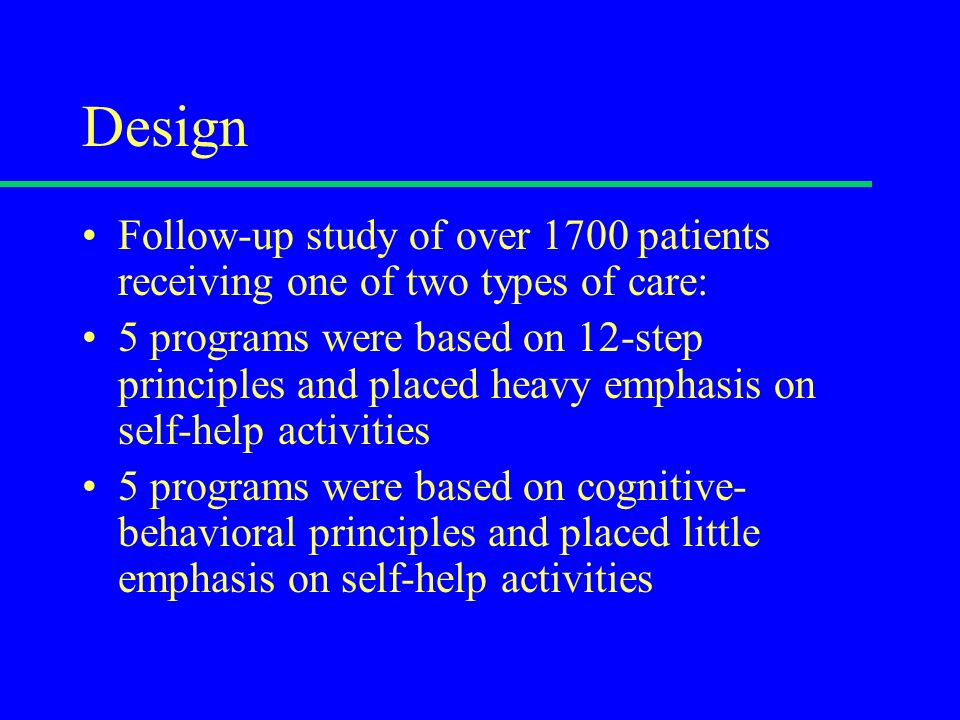 Design Follow-up study of over 1700 patients receiving one of two types of care: 5 programs were based on 12-step principles and placed heavy emphasis on self-help activities 5 programs were based on cognitive- behavioral principles and placed little emphasis on self-help activities
