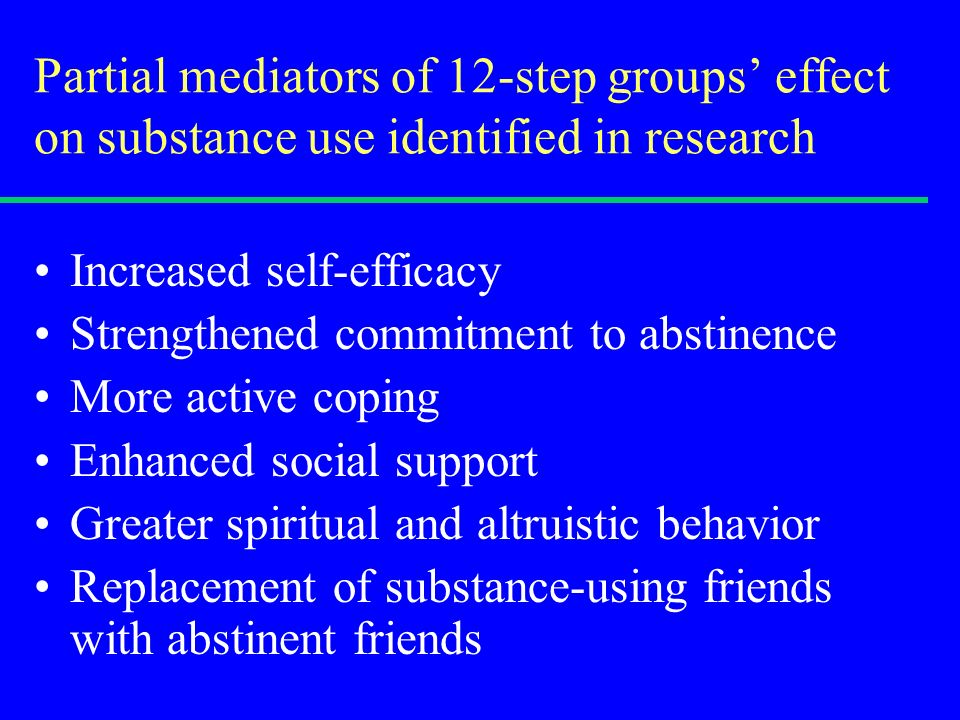 Partial mediators of 12-step groups effect on substance use identified in research Increased self-efficacy Strengthened commitment to abstinence More active coping Enhanced social support Greater spiritual and altruistic behavior Replacement of substance-using friends with abstinent friends