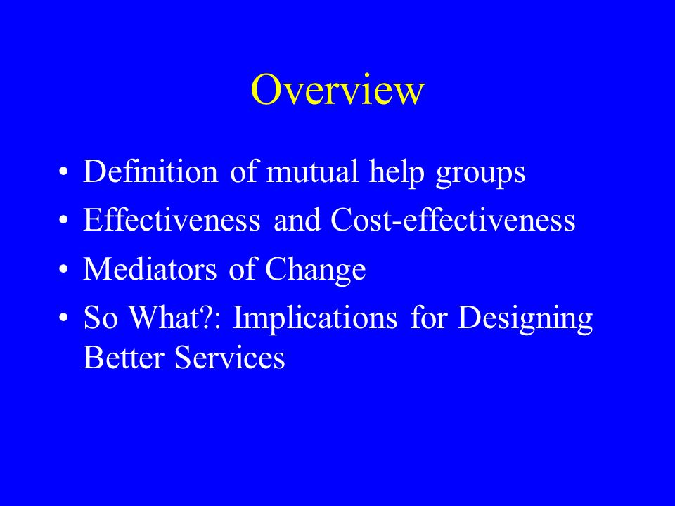 Overview Definition of mutual help groups Effectiveness and Cost-effectiveness Mediators of Change So What : Implications for Designing Better Services
