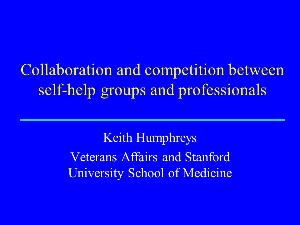 Collaboration and competition between self-help groups and professionals Keith Humphreys Veterans Affairs and Stanford University School of Medicine