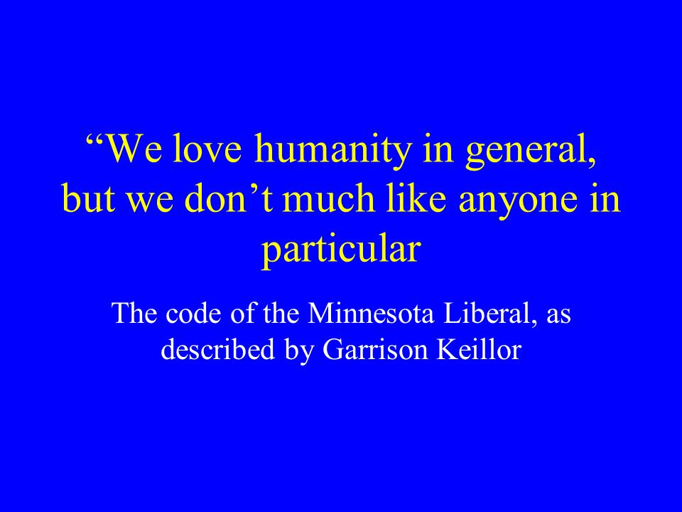 We love humanity in general, but we dont much like anyone in particular The code of the Minnesota Liberal, as described by Garrison Keillor