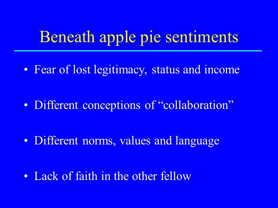 Beneath apple pie sentiments Fear of lost legitimacy, status and income Different conceptions of collaboration Different norms, values and language Lack of faith in the other fellow