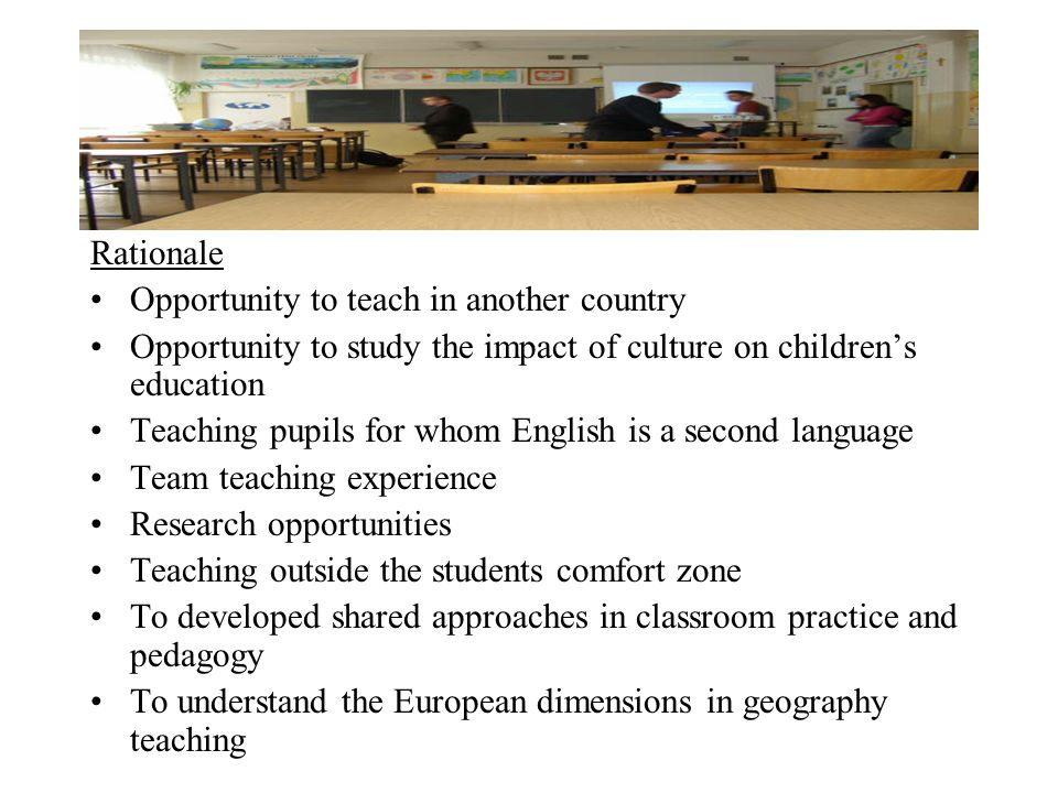 Rationale Opportunity to teach in another country Opportunity to study the impact of culture on childrens education Teaching pupils for whom English i