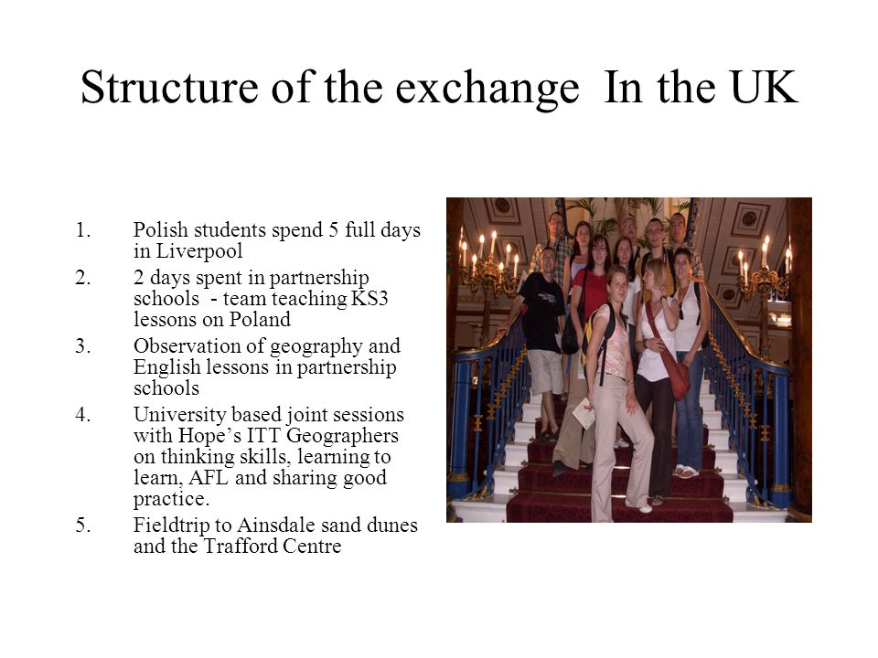 Structure of the exchange In the UK 1.Polish students spend 5 full days in Liverpool 2.2 days spent in partnership schools - team teaching KS3 lessons