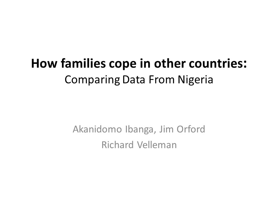 How families cope in other countries : Comparing Data From Nigeria Akanidomo Ibanga, Jim Orford Richard Velleman