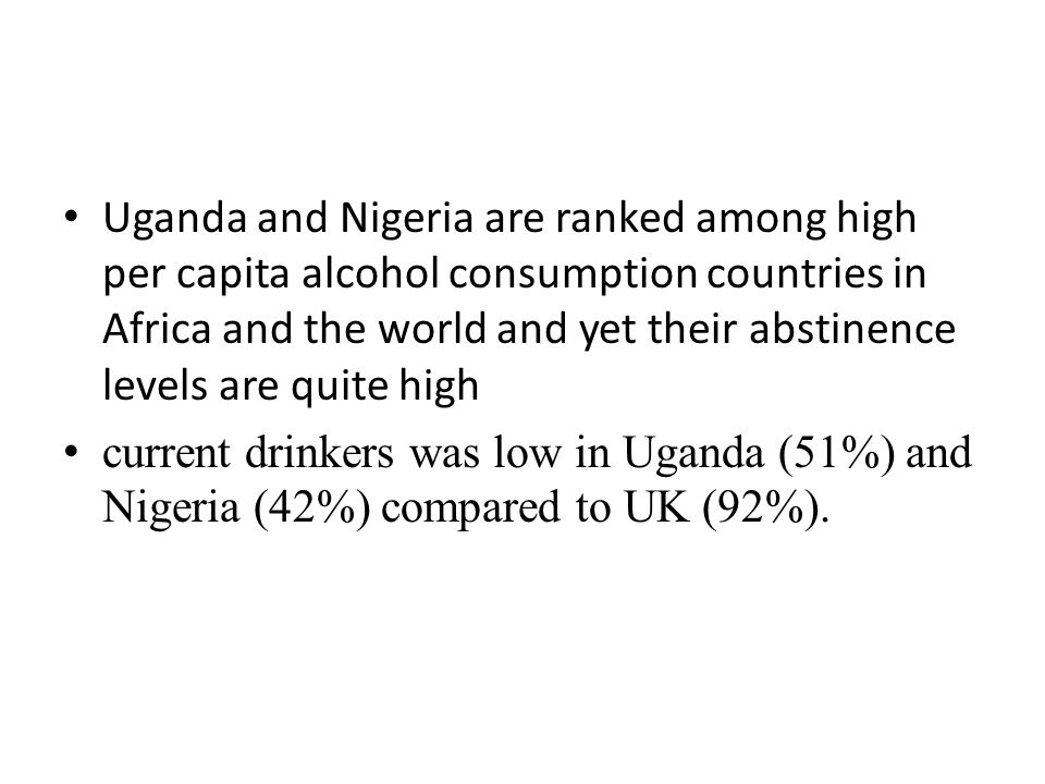 Uganda and Nigeria are ranked among high per capita alcohol consumption countries in Africa and the world and yet their abstinence levels are quite hi