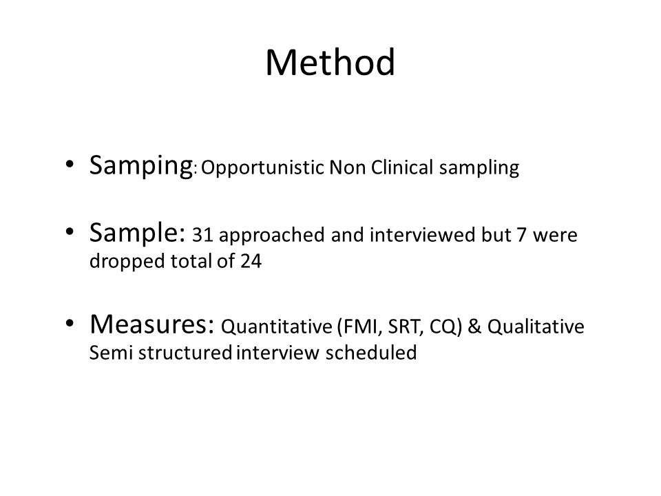 Method Samping : Opportunistic Non Clinical sampling Sample: 31 approached and interviewed but 7 were dropped total of 24 Measures: Quantitative (FMI,