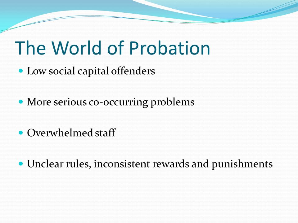 The World of Probation Low social capital offenders More serious co-occurring problems Overwhelmed staff Unclear rules, inconsistent rewards and punishments