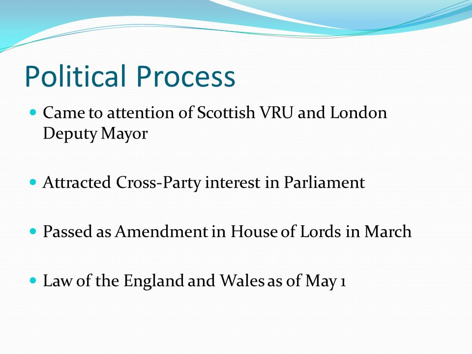 Political Process Came to attention of Scottish VRU and London Deputy Mayor Attracted Cross-Party interest in Parliament Passed as Amendment in House of Lords in March Law of the England and Wales as of May 1