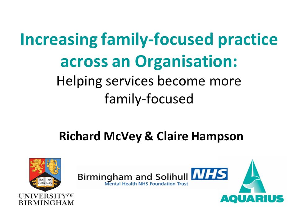 Richard McVey & Claire Hampson Increasing family-focused practice across an Organisation: Helping services become more family-focused