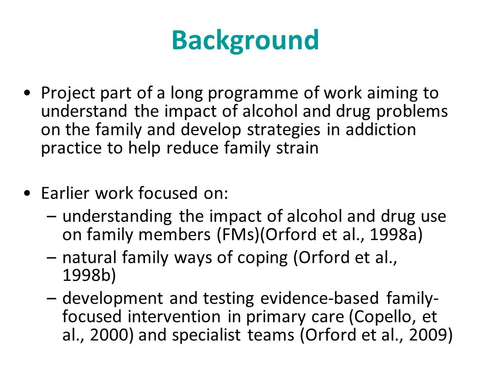 Background Project part of a long programme of work aiming to understand the impact of alcohol and drug problems on the family and develop strategies