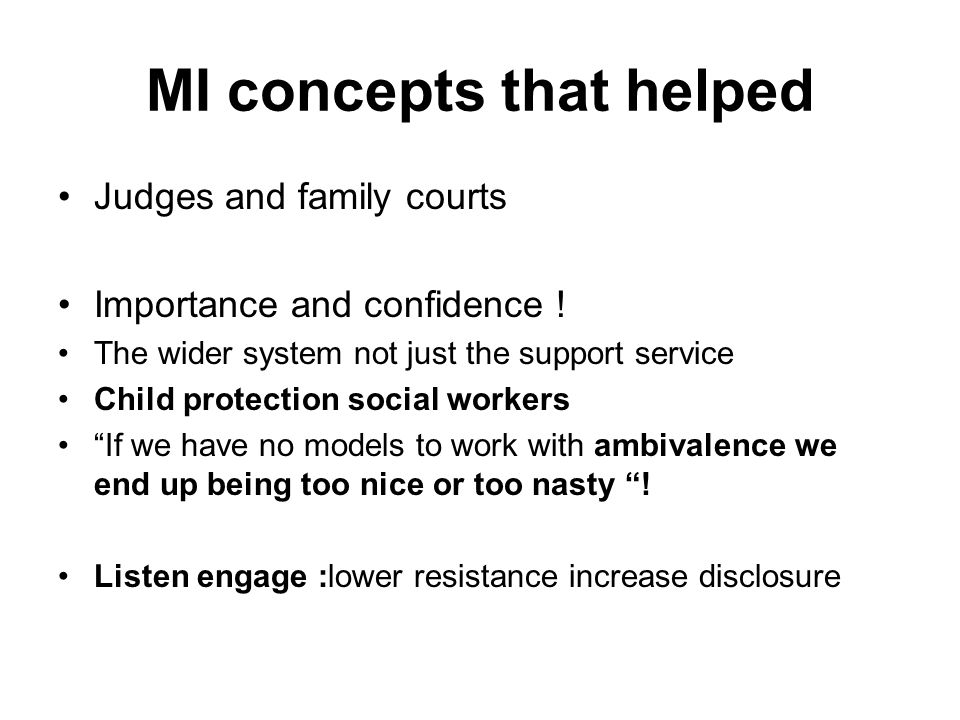 MI concepts that helped Judges and family courts Importance and confidence ! The wider system not just the support service Child protection social wor
